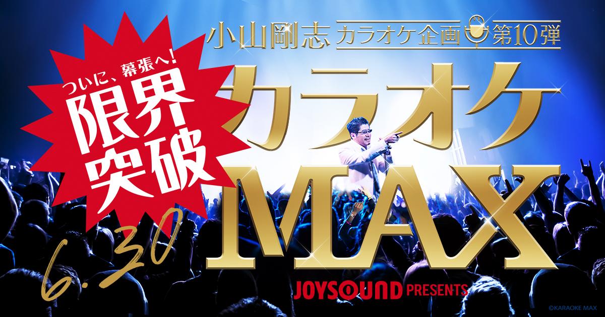 JOYSOUND presents 小山剛志カラオケ企画第10弾『カラオケMAX』
